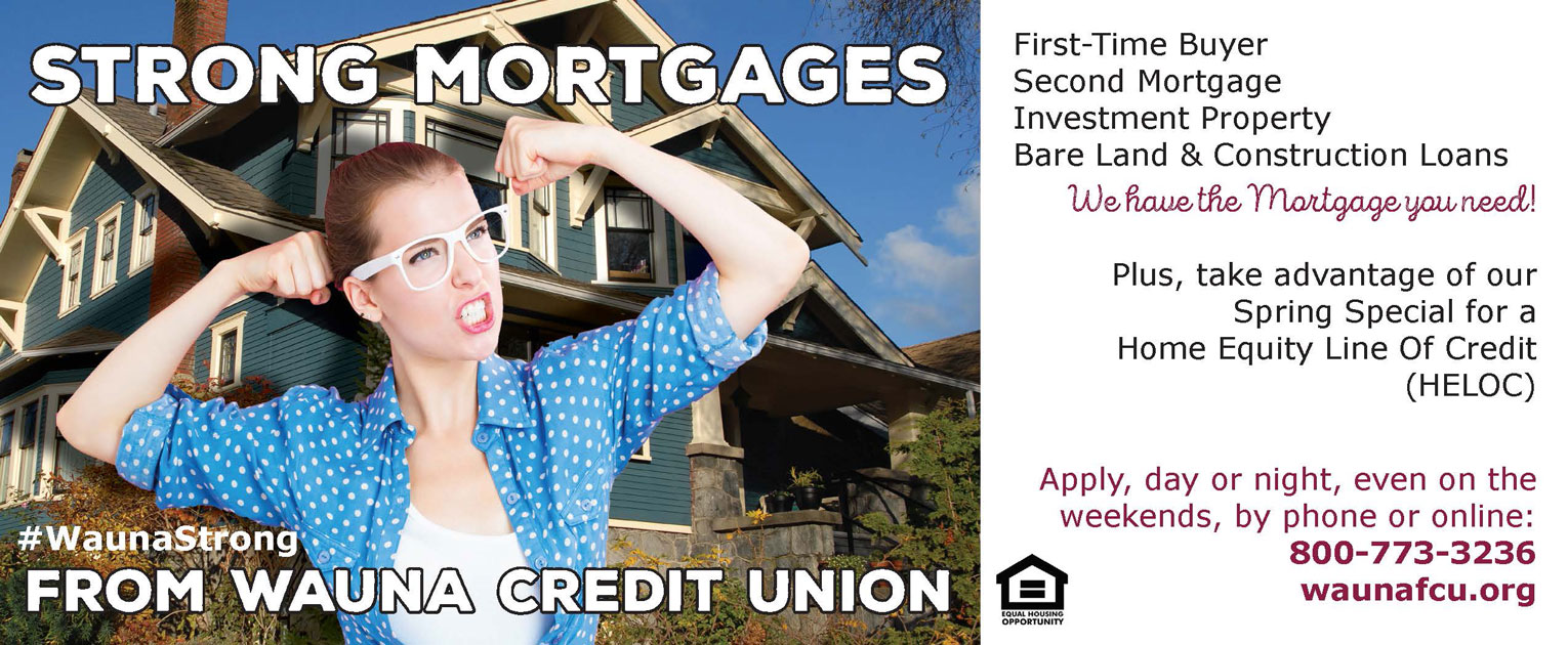 Strong Mortgages From Wauna Credit Union #WaunaStrong First-Time Buyer Second Mortgage Investment Property Bare Land & Construction Loans We have the Mortgage you need! Plus, take advantage of our Spring Special for a Home Equity Line Of Credit (HELOC) Apply, day or night, even on the weekends, by phone or online: 800-773-3236 waunafcu.org